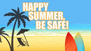Happy Summer - be Safe!